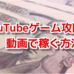 YouTube ゲーム攻略動画で稼ぐ方法!